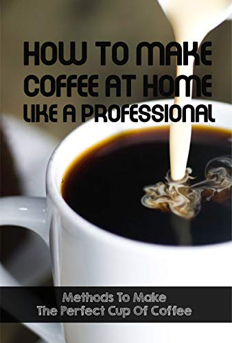 How To Make Coffee At Home Like A Professional Methods To Make The Perfect Cup Of Coffee: How To Make Coffee At Home (English Edition)