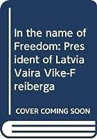 In the name of Freedom: President of Latvia Vaira Vike-Freiberga 9984056856 Book Cover