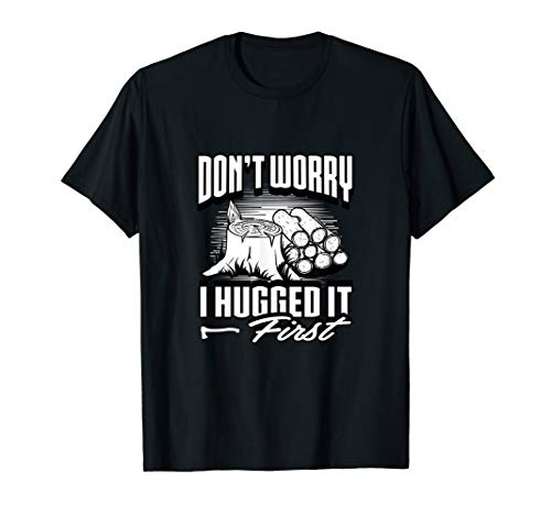 Don't Worry I Hugged It First T-shirt - Tree Surgeon Saw