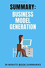 Summary: Business Model Generation: A Book by Alexander Osterwalder and Yves Pigneur (Business and Leadership Book Summaries)