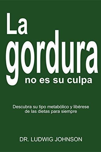 LA GORDURA NO ES SU CULPA: DESCUBRA SU TIPO METABOLICO Y LIBERESE DE LAS DIETAS PARA SIEMPRE