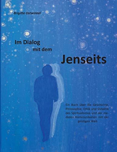 Im Dialog mit dem Jenseits: Ein Buch über die Geschichte, Philosophie, Ethik und Didaktik des Spiritualismus und der medialen Kommunikation mit der geistigen Welt
