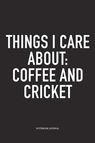 Things I Care About: Coffee And Cricket: A 6x9 Inch Matte Softcover Notebook Diary With 120 Blank Lined Pages And A Funny Sports Fanatic Cover Slogan