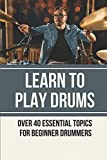 Learn To Play Drums: Over 40 Essential Topics For Beginner Drummers: Learning Drums On Electronic Kit