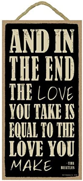 SJT ENTERPRISES INC And In The End The Love You Take Is Equal To The Love You Make The Beatles 5 X 10 Wood Sign Plaque SJT94149