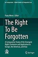 The Right To Be Forgotten: A Comparative Study of the Emergent Right's Evolution and Application in Europe, the Americas, and Asia (Ius Comparatum - Global Studies in Comparative Law, 40)