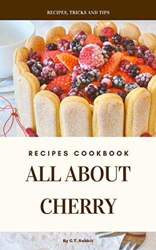 All About Cherry Recipes: 50 Recipe Cookbook Tips & Tricks...