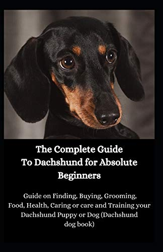 The Complete Guide To Dachshund for Absolute Beginners: Guide on Finding, Buying, Grooming, Food, Health, Caring or care and Training your Dachshund Puppy or Dog (Dachshund dog book)