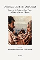 One Bread, One Body, One Church: Essays on the Ecclesia of Christ Today in Honor of Bernard P. Prusak (Annua Nuntia Lovaniensia)