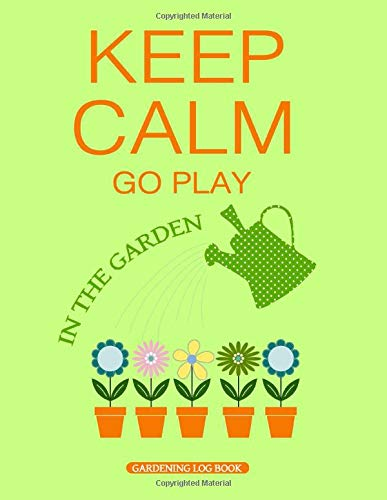 Keep Calm Go Play In The Garden - Gardening Log Book: Blank Journal Notebook to Plan And Record Your Gardening Experience - Cool Gift For Men Women ... Lovers - Pots Watering Can Plants And Flowers