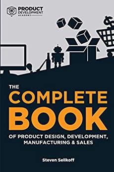 The COMPLETE BOOK of Product Design, Development, Manufacturing, and Sales: A guide for anyone looking to develop and sell products/inventions. The next step beyond FBA, ecommerce, or licensing. by [Steven Selikoff]