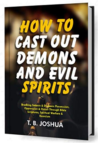 HOW TO CAST OUT DEMONS AND EVIL SPIRIT: Breaking Satanic & Demonic Possession, Oppression & Occult Through Bible Scriptures, Spiritual Warfare & Exorcism