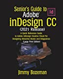Senior's Guide to Adobe InDesgin CC (2021 Release): A Quick Reference Guide to Adobe InDesign Creative Cloud for Designing Attractive Books and Magazines (Large Print Edition)