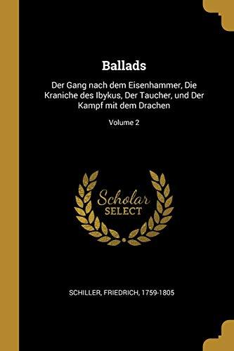 GER-BALLADS: Der Gang Nach Dem Eisenhammer, Die Kraniche Des Ibykus, Der Taucher, Und Der Kampf Mit Dem Drachen; Volume 2