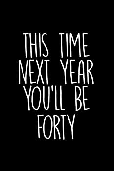 This time next year you ll be forty  cheeky rude novelty for 39 years old birthday / Snarky sarcastic gag gift for men women coworker friends / Funny vintage joke Humor journal notebook present