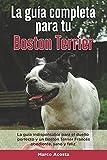 La Guía Completa Para Tu Boston Terrier: La guía indispensable para el dueño perfecto y un Boston Terrier obediente, sano y feliz.