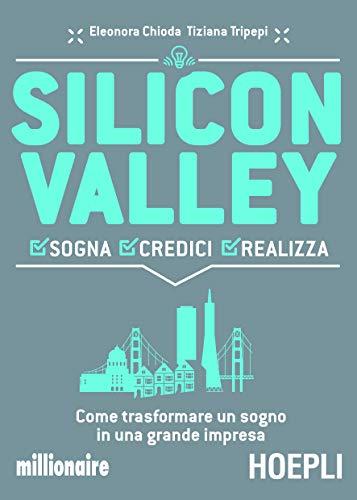 Silicon valley. Sogna credici realizza. Cosa imparare dalla terra dell'innovazione per farcela...