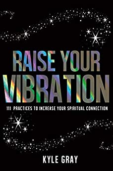 Raise Your Vibration: 111 Practices to Increase Your Spiritual Connection by [Kyle Gray]