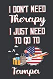 I Don t Need Therapy I Just Need To Go To Tampa: Tampa Travel Notebook | Tampa Vacation Journal | Diary And Logbook Gift | To Do Lists | Outfit ... More  | 6x 9 (15.24 x 22.86 cm) 120 Pages