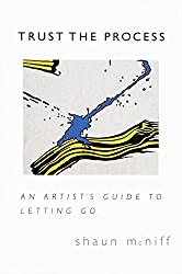 Trust the Process, an artist guide to letting go, by Shaun Mcniff