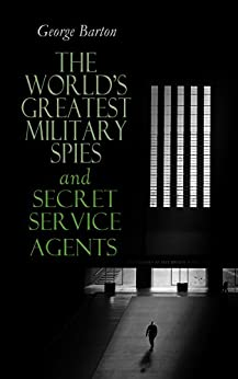 The World's Greatest Military Spies and Secret Service Agents: The History of Espionage – True Crime Stories by [George Barton]