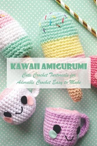 Kawaii Amigurumi: Cute Crochet Turtorials for Adorable Crochet Easy to Make: Adorable Amigurumi For Beginners