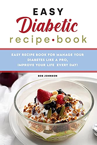 Easy Diabetic Recipe Book: Easy Recipe Book for Manage your Diabetes like a Pro, Improve Your Life Every Day!