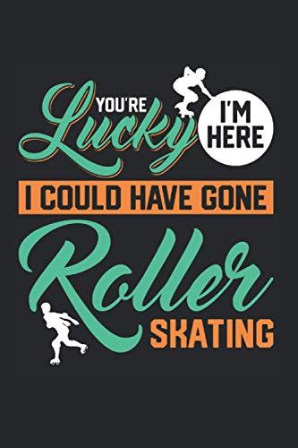 You\'re Lucky I\'m Here I Could Have Gone Roller Skating: Rollschuh & Roller Skate Notizbuch 6\'x9\' Rollschuhe Fahren Geschenk Für Rollschuhfahrer