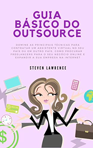 Guia Básico Do Outsource: Domine As Principais Técnicas Para Contratar Um Assistente Virtual No Seu País, Como Procurar Freelancers Para O Seu Negócio Online E Expandir A Sua Empresa Na Internet
