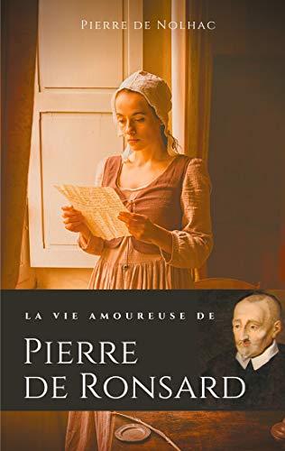 """La vie amoureuse de Pierre de Ronsard: Compagnes, muses et figures féminines de l'auteur de """"Mignonne allons voir si la rose"""""""
