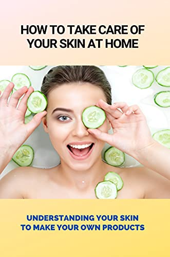 How To Take Care Of Your Skin At Home: Understanding Your Skin To Make Your Own Products: How To Rejuvenate Skin Effectively (English Edition)