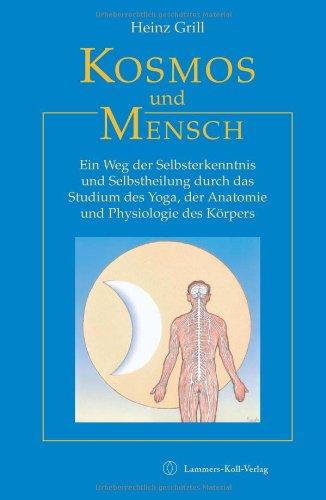 Kosmos und Mensch: Ein Weg der Selbsterkenntnis und Selbstheilung durch das Studium des Yoga, der Anatomie und Physiologie des Körpers