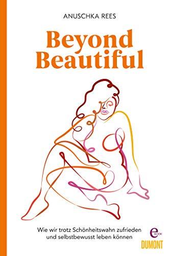 Beyond Beautiful: Wie wir trotz Schönheitswahn zufrieden und selbstbewusst leben können