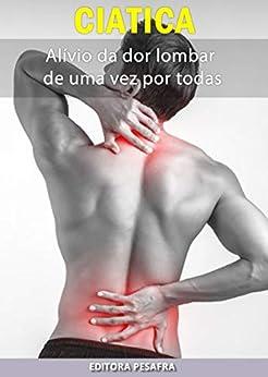 Ciática: como aliviar a dor lombar de uma vez por todas por [Editora PESAFRA]