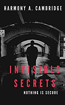 Invisible Secrets: Nothing is Secure by [Harmony A. Cambridge]