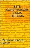 SETE CONSTITUIÇÕES E UMA HISTÓRIA (Portuguese Edition)