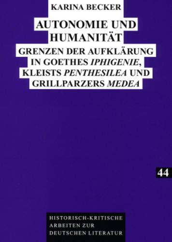 Autonomie und Humanität: Grenzen der Aufklärung in Goethes «Iphigenie», Kleists «Penthesilea» und Grillparzers «Medea» (Historisch-kritische Arbeiten zur deutschen Literatur, Band 44)