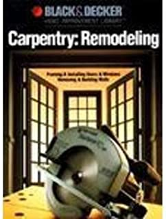 Carpentry Remodeling: Framing & Installing Doors & Windows / Removing & Building Walls (Black & Decker home improvement library)
