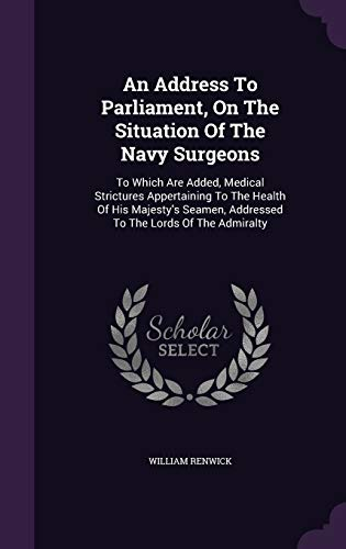 An Address To Parliament, On The Situation Of The Navy Surgeons: To Which Are Added, Medical Strictures Appertaining To The Health Of His Majesty's Seamen, Addressed To The Lords Of The Admiralty