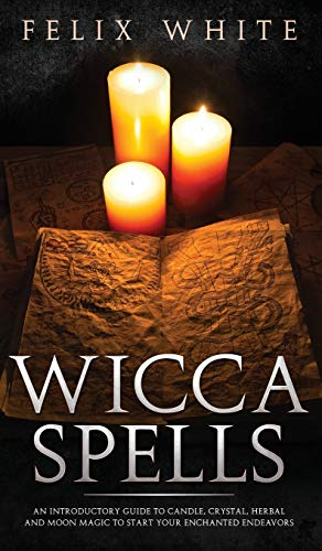 Wicca Spells: An Introductory Guide to Candle, Crystal, Herbal and Moon Magic to Start your Enchanted Endeavors