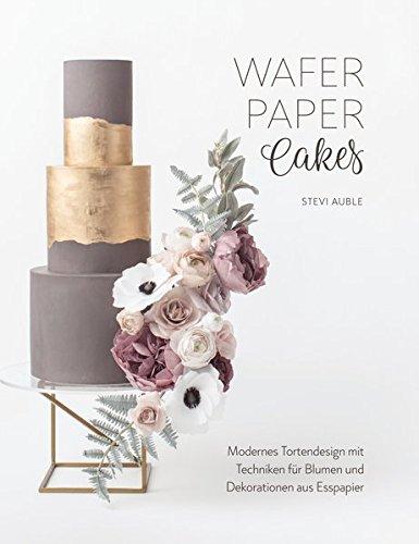 Wafer Paper Cakes: Modernes Tortendesign mit Techniken für Blumen und Dekorationen aus Esspapier