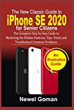 iPhone SE 2020 for SENIOR CITIZENS: The Complete Step by Step Guide to Mastering the Hidden Features, Tips, Tricks, and Troubleshoot Common Problems