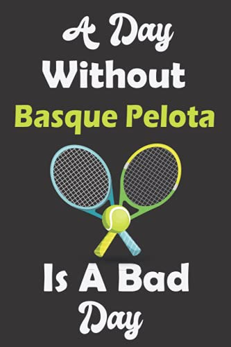 A Day Without Basque Pelota Is A Bad Day: Blank Lined Notebook or Journal , Funny Gift For Basque Pelota Lovers, Players and Coaches, 6