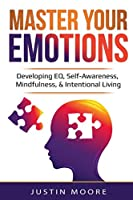 Master Your Emotions: Developing EQ, Self-Awareness, Mindfulness, & Intentional Living: Developing EQ, Self-Awareness, Mindfulness, & Intentional Living