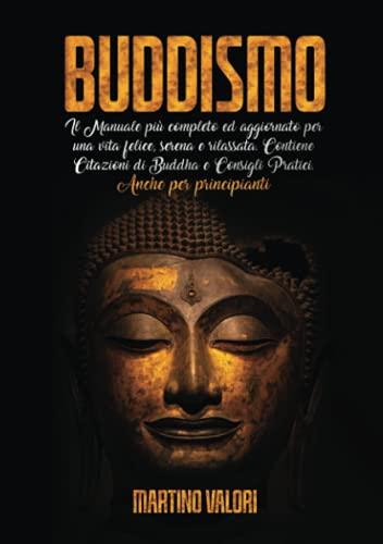 BUDDISMO; Il Manuale più completo ed aggiornato per una vita felice, serena e rilassata. Contiene Citazioni di Buddha e Consigli Pratici. Anche per principianti