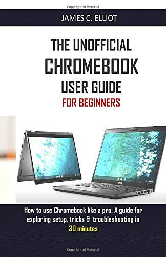 THE UNOFFICIAL CHROMEBOOK USER GUIDE FOR BEGINNERS: How to use Chromebook like a pro: A guide for exploring setup, tricks & troubleshooting in 30 minutes
