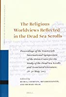 The Religious Worldviews Reflected in the Dead Sea Scrolls: Proceedings of the Fourteenth International Symposium of the Orion Center for the Study of the Dead Sea Scrolls and Associated Literature, 28-30 May, 2013 (Studies on the Texts of the Desert of Judah)