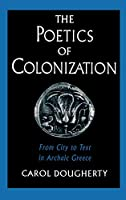 The Poetics of Colonization: From City to Text in Archaic Greece