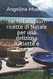 Le 101 migliori ricette di Natale per una deliziosa Raclette e Fonduta: Formule per ogni preoccupazione. Delizioso, semplice, sano e sostenibile
