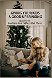 Giving Your Kids A Good Upbringing-guide For Mothers And Fathers Out There: Opposing Bad Impulses (English Edition)